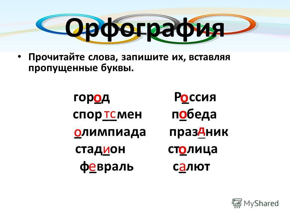 Орфография Прочитайте слова, запишите их, вставляя пропущенные буквы. гор_д Р_ссия спор__мен п_беда _лимпиада праз_ник стад_он ст_лица ф_враль с_лют о о О о о а е и тс