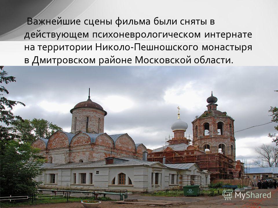 Важнейшие сцены фильма были сняты в действующем психоневрологическом интернате на территории Николо-Пешношского монастыря в Дмитровском районе Московской области.