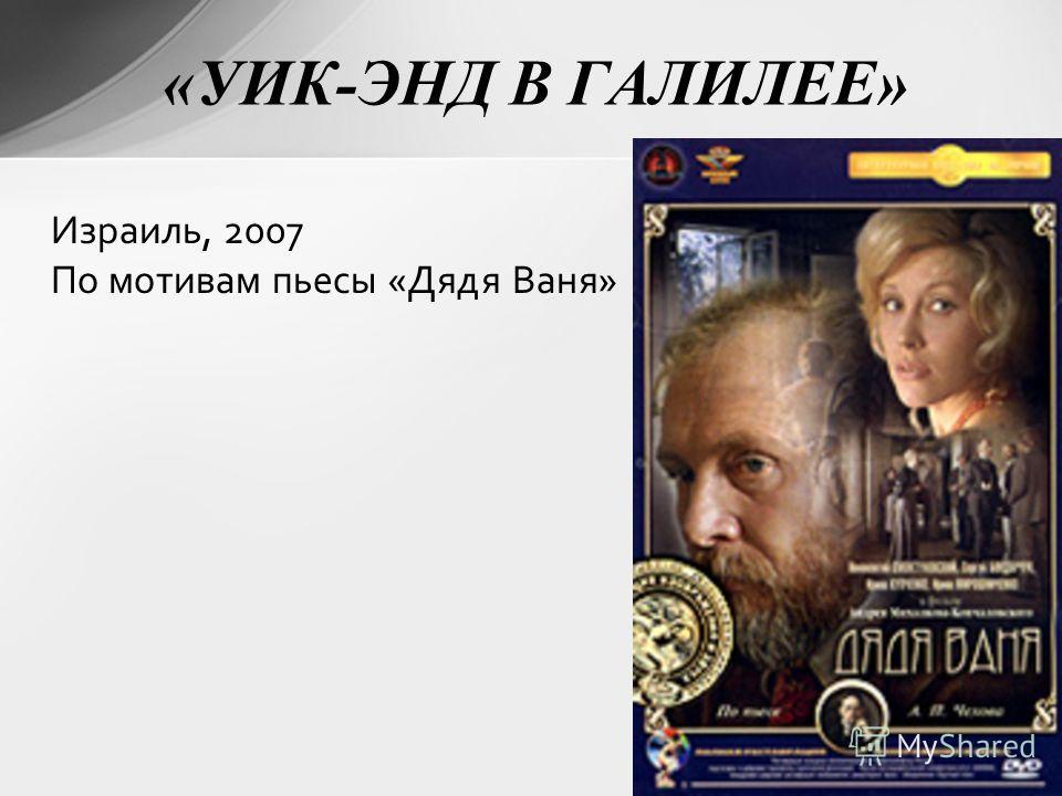 «УИК-ЭНД В ГАЛИЛЕЕ» Израиль, 2007 По мотивам пьесы «Дядя Ваня»