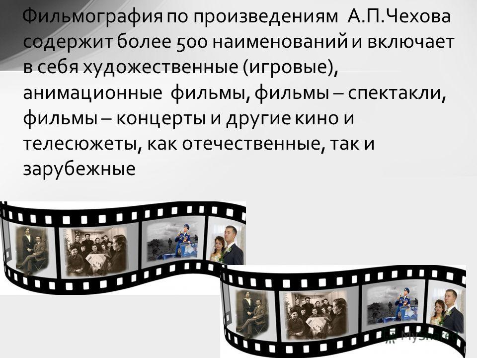 Фильмография по произведениям А.П.Чехова содержит более 500 наименований и включает в себя художественные (игровые), анимационные фильмы, фильмы – спектакли, фильмы – концерты и другие кино и телесюжеты, как отечественные, так и зарубежные