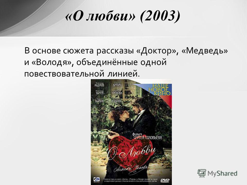 «О любви» (2003) В основе сюжета рассказы «Доктор», «Медведь» и «Володя», объединённые одной повествовательной линией.