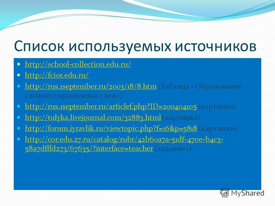 Список используемых источников http://school-collection.edu.ru/ http://fcior.edu.ru/ http://rus.1september.ru/2003/18/8. htm (Таблица «Образование сложносокращенных слов») http://rus.1september.ru/2003/18/8. htm http://rus.1september.ru/articlef.php?