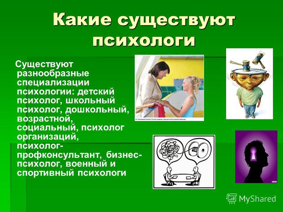 Какие существуют психологи Существуют разнообразные специализации психологии: детский психолог, школьный психолог, дошкольный, возрастной, социальный, психолог организаций, психолог- профконсультант, бизнес- психолог, военный и спортивный психологи