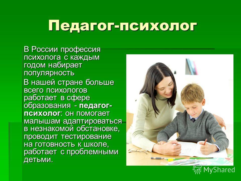 Педагог-психолог В России профессия психолога с каждым годом набирает популярность В России профессия психолога с каждым годом набирает популярность В нашей стране больше всего психологов работает в сфере образования - педагог- психолог: он помогает