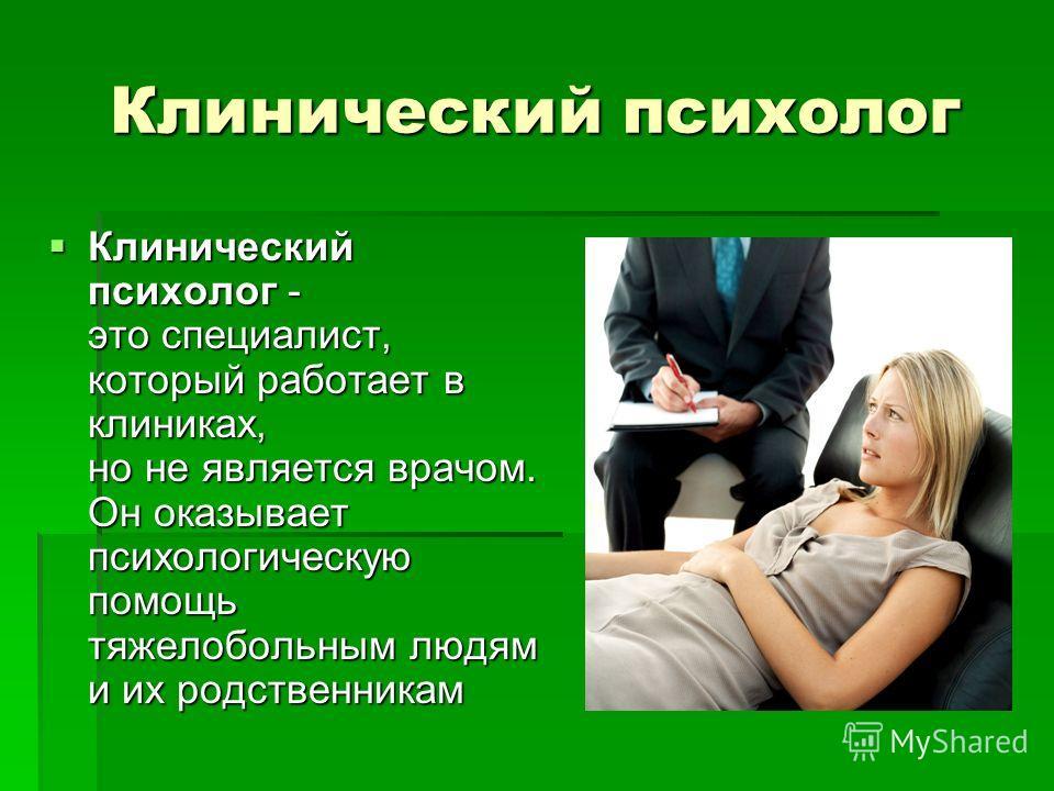 Клинический психолог Клинический психолог - это специалист, который работает в клиниках, но не является врачом. Он оказывает психологическую помощь тяжелобольным людям и их родственникам Клинический психолог - это специалист, который работает в клини