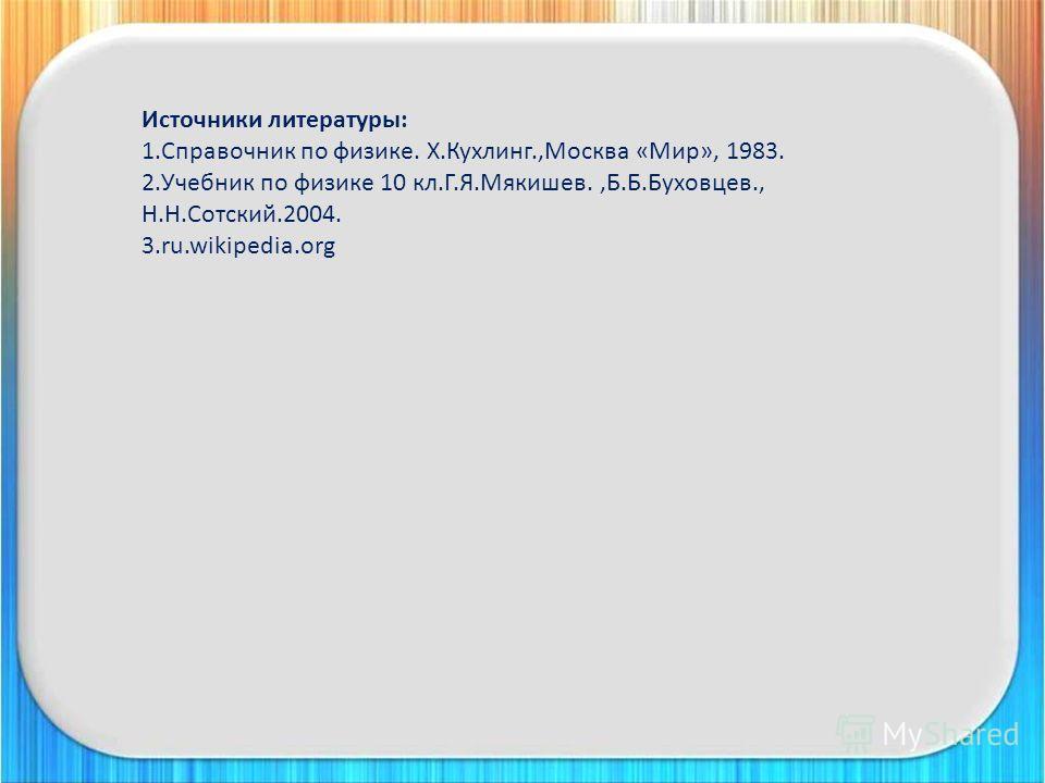 Источники литературы: 1. Справочник по физике. Х.Кухлинг.,Москва «Мир», 1983. 2. Учебник по физике 10 кл.Г.Я.Мякишев.,Б.Б.Буховцев., Н.Н.Сотский.2004. 3.ru.wikipedia.org