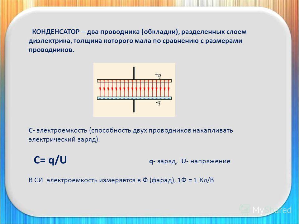 КОНДЕНСАТОР – два проводника (обкладки), разделенных слоем диэлектрика, толщина которого мала по сравнению с размерами проводников. С- электроемкость (способность двух проводников накапливать электрический заряд). С= q/U q- заряд, U- напряжение В СИ