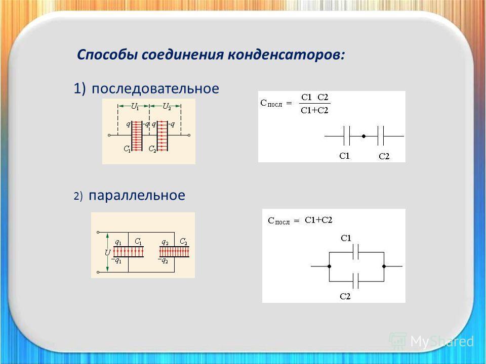 Способы соединения конденсаторов: 1)последовательное 2) параллельное