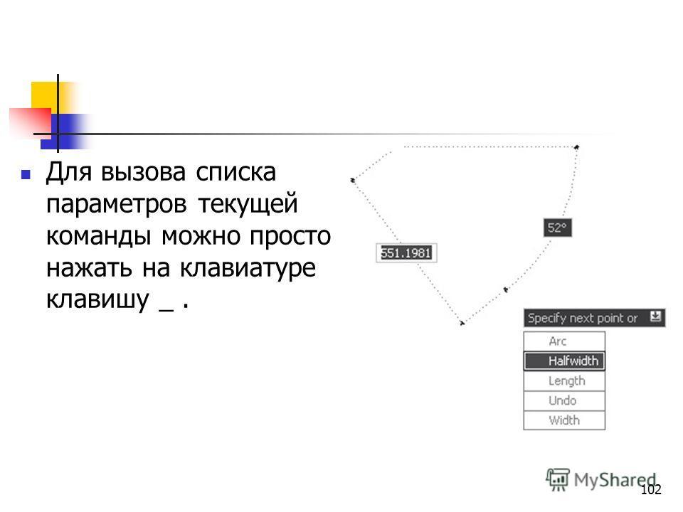 102 Для вызова списка параметров текущей команды можно просто нажать на клавиатуре клавишу _.