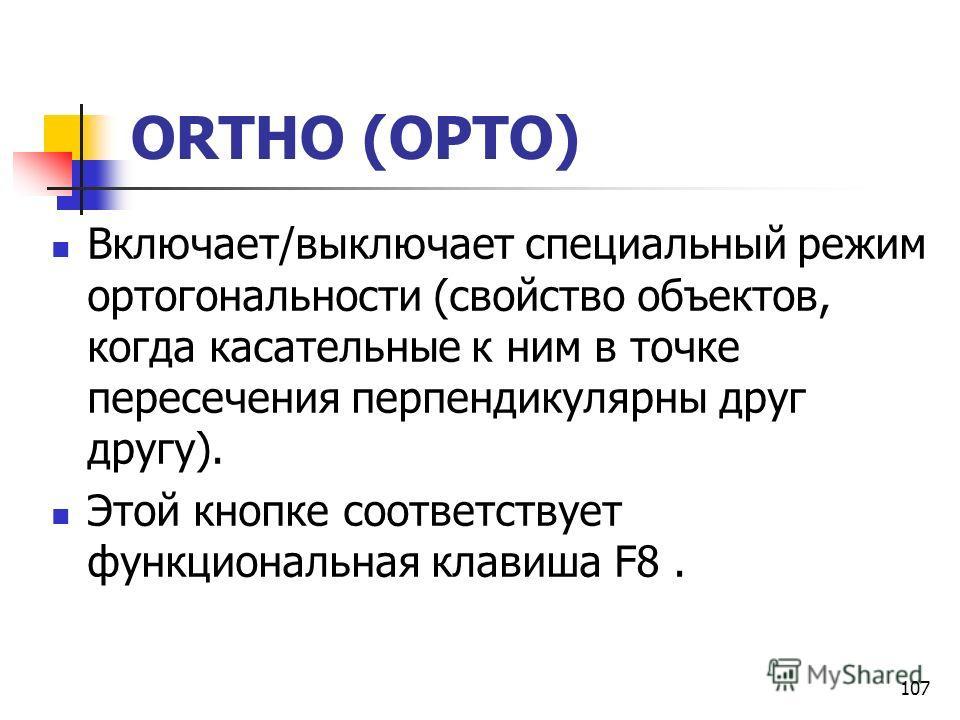 107 ORTHO (ОРТО) Включает/выключает специальный режим ортогональности (свойство объектов, когда касательные к ним в точке пересечения перпендикулярны друг другу). Этой кнопке соответствует функциональная клавиша F8.