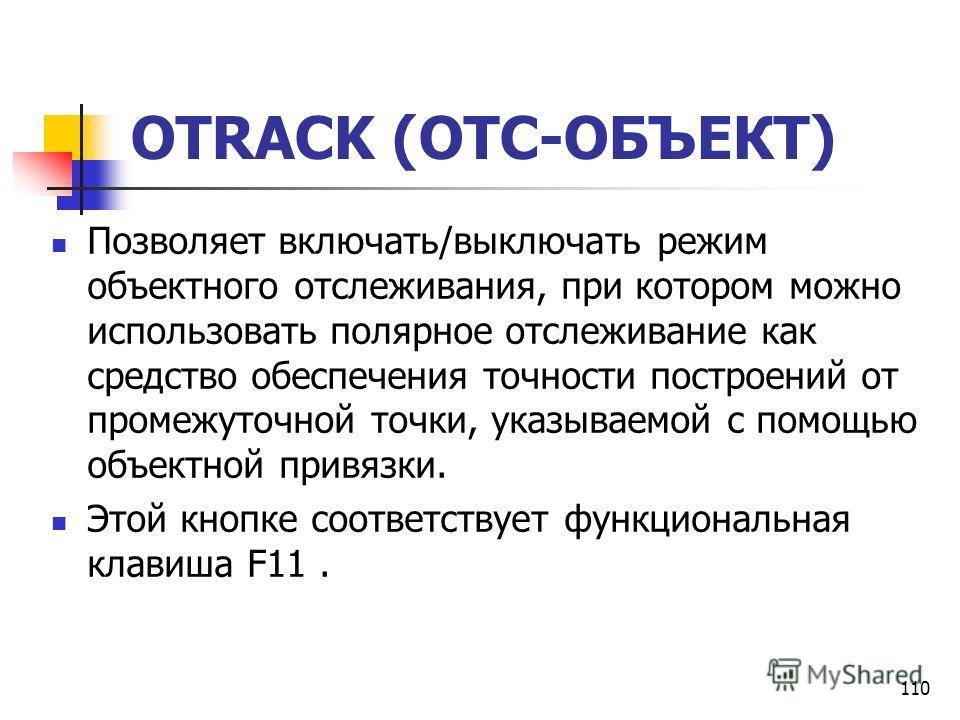 110 OTRACK (ОТС-ОБЪЕКТ) Позволяет включать/выключать режим объектного отслеживания, при котором можно использовать полярное отслеживание как средство обеспечения точности построений от промежуточной точки, указываемой с помощью объектной привязки. Эт