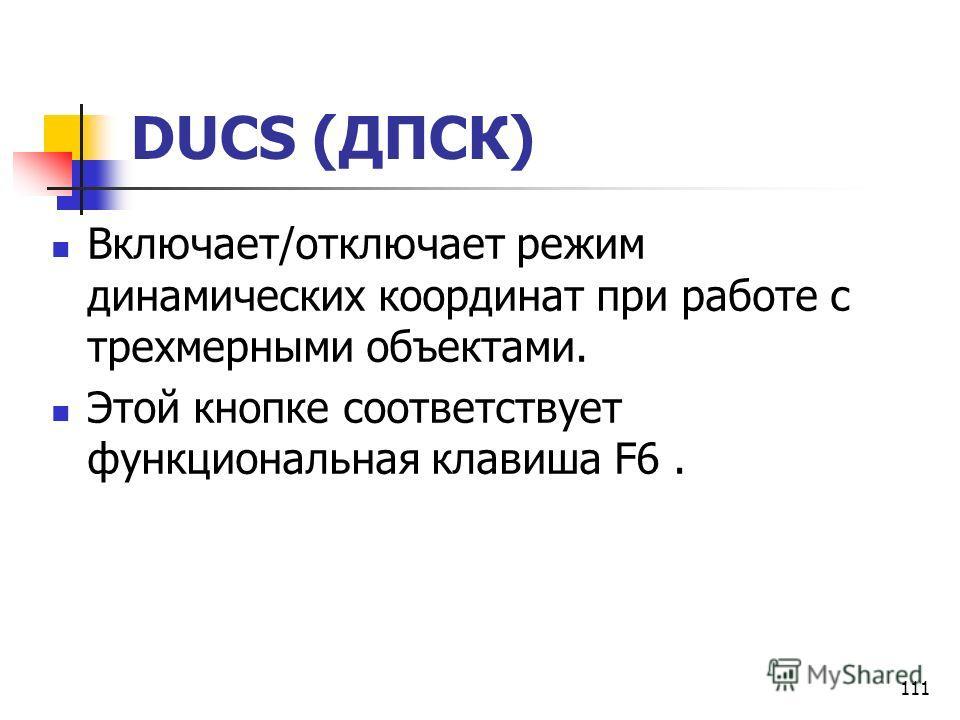 111 DUCS (ДПСК) Включает/отключает режим динамических координат при работе с трехмерными объектами. Этой кнопке соответствует функциональная клавиша F6.