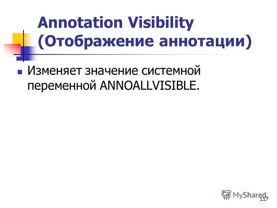 117 Annotation Visibility (Отображение аннотации) Изменяет значение системной переменной ANNOALLVISIBLE.