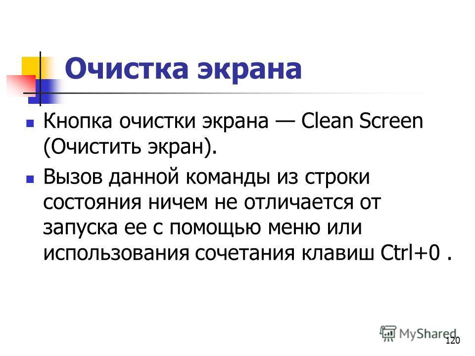 120 Очистка экрана Кнопка очистки экрана Clean Screen (Очистить экран). Вызов данной команды из строки состояния ничем не отличается от запуска ее с помощью меню или использования сочетания клавиш Ctrl+0.