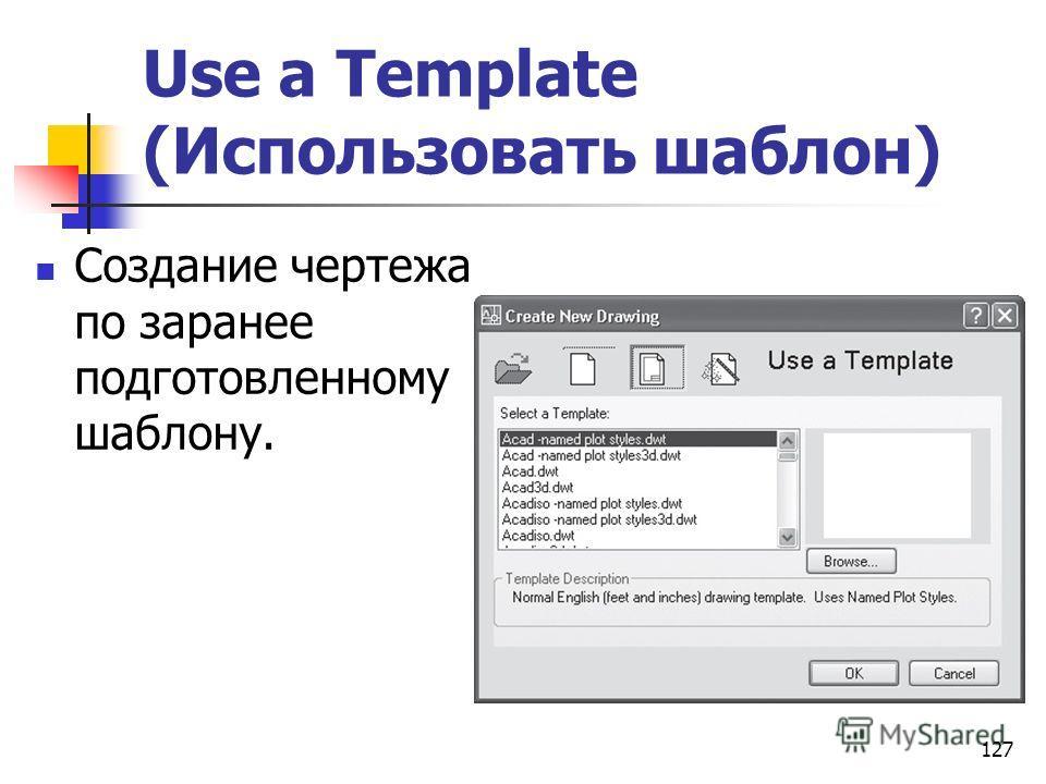 127 Use a Template (Использовать шаблон) Создание чертежа по заранее подготовленному шаблону.