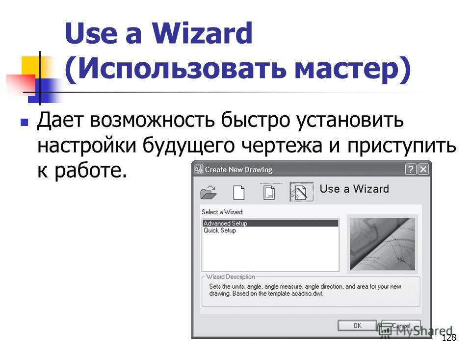 128 Use a Wizard (Использовать мастер) Дает возможность быстро установить настройки будущего чертежа и приступить к работе.