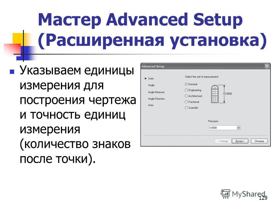 129 Мастер Advanced Setup (Расширенная установка) Указываем единицы измерения для построения чертежа и точность единиц измерения (количество знаков после точки).