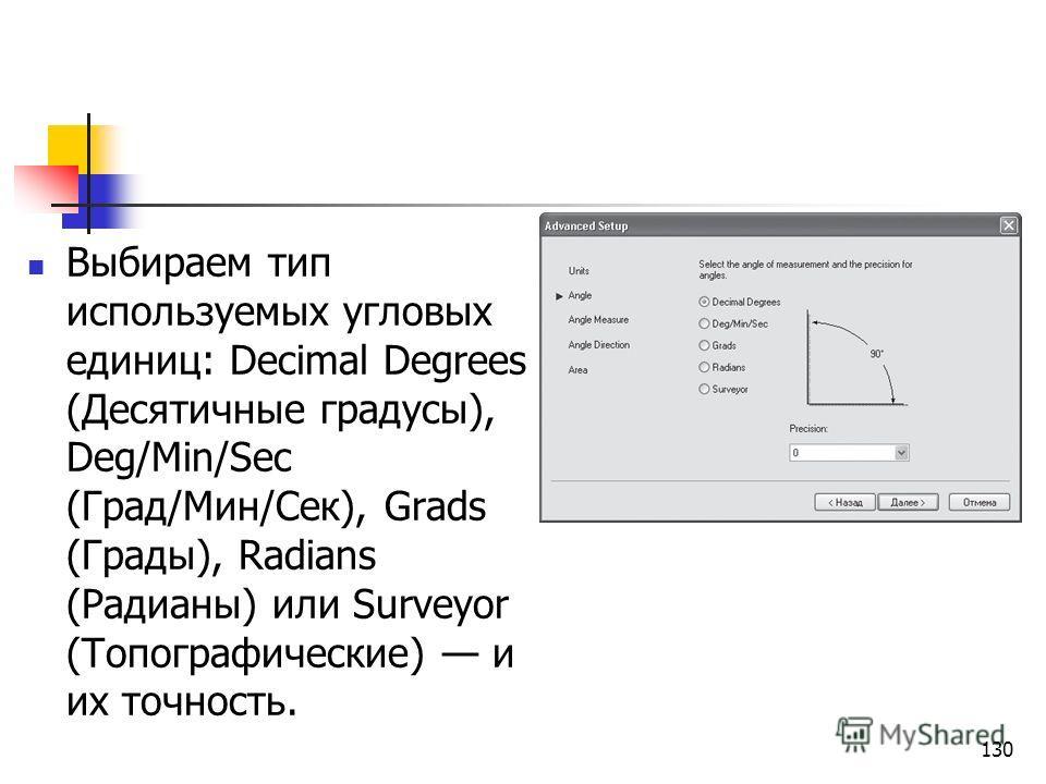 130 Выбираем тип используемых угловых единиц: Decimal Degrees (Десятичные градусы), Deg/Min/Sec (Град/Мин/Сек), Grads (Грады), Radians (Радианы) или Surveyor (Топографические) и их точность.