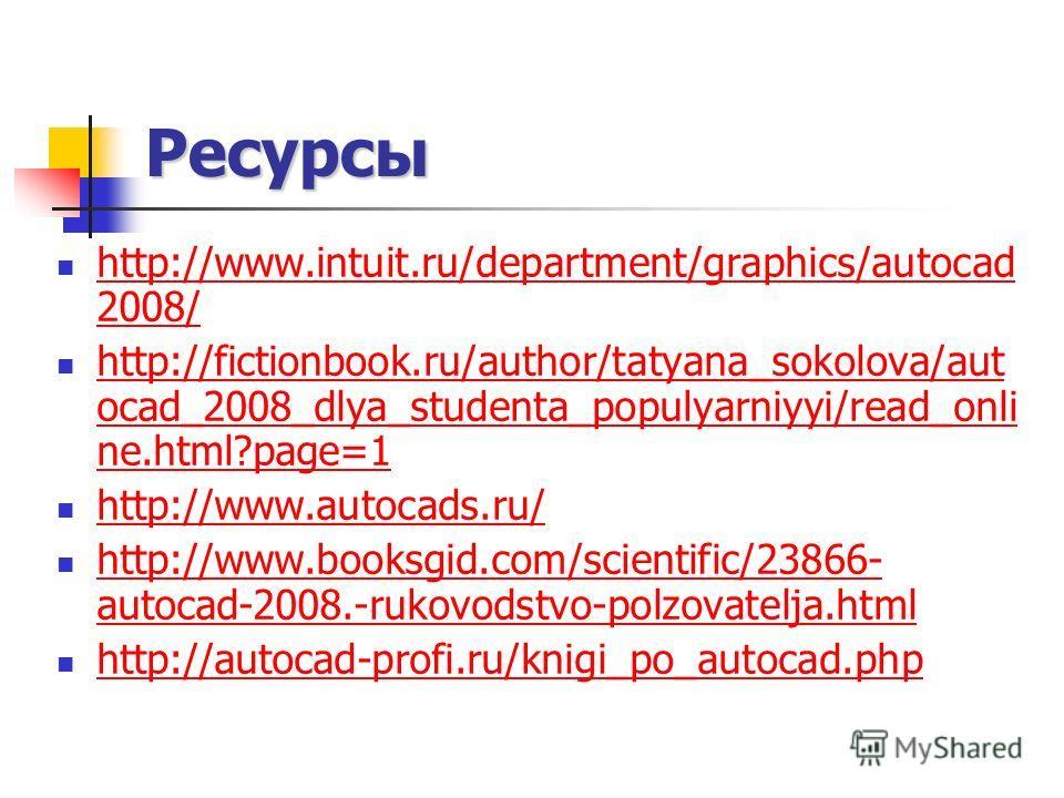 Ресурсы http://www.intuit.ru/department/graphics/autocad 2008/ http://www.intuit.ru/department/graphics/autocad 2008/ http://fictionbook.ru/author/tatyana_sokolova/aut ocad_2008_dlya_studenta_populyarniyyi/read_onli ne.html?page=1 http://fictionbook.