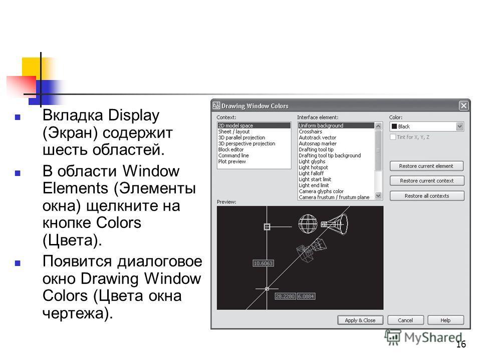 16 Вкладка Display (Экран) содержит шесть областей. В области Window Elements (Элементы окна) щелкните на кнопке Colors (Цвета). Появится диалоговое окно Drawing Window Colors (Цвета окна чертежа).