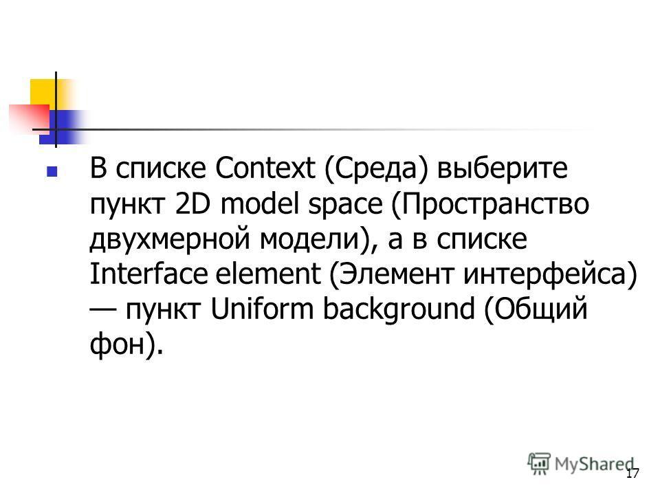 17 В списке Context (Среда) выберите пункт 2D model space (Пространство двухмерной модели), а в списке Interface element (Элемент интерфейса) пункт Uniform background (Общий фон).