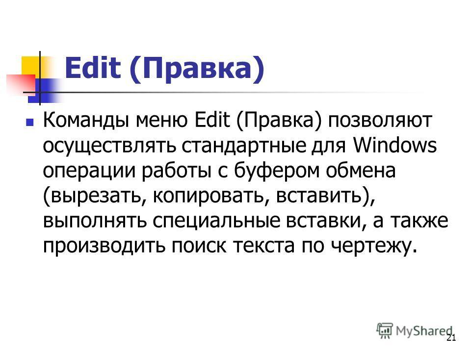 21 Edit (Правка) Команды меню Edit (Правка) позволяют осуществлять стандартные для Windows операции работы с буфером обмена (вырезать, копировать, вставить), выполнять специальные вставки, а также производить поиск текста по чертежу.