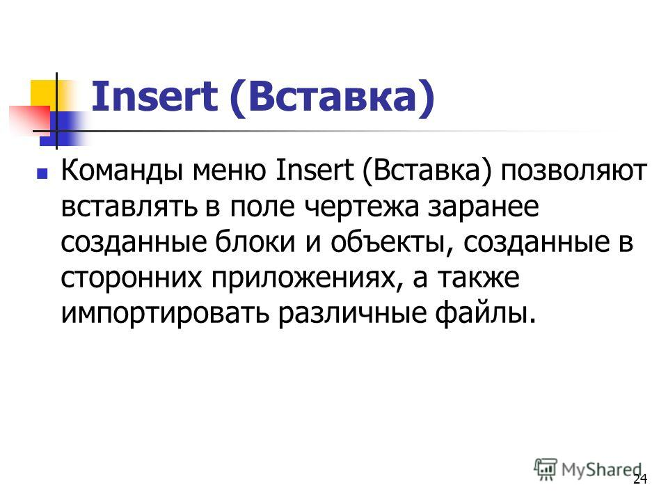 24 Insert (Вставка) Команды меню Insert (Вставка) позволяют вставлять в поле чертежа заранее созданные блоки и объекты, созданные в сторонних приложениях, а также импортировать различные файлы.