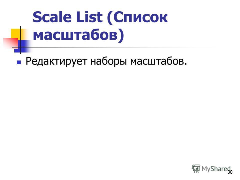 30 Scale List (Список масштабов) Редактирует наборы масштабов.