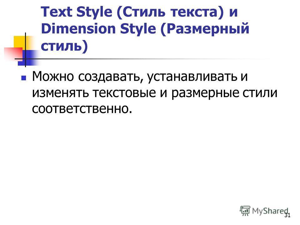 31 Text Style (Стиль текста) и Dimension Style (Размерный стиль) Можно создавать, устанавливать и изменять текстовые и размерные стили соответственно.