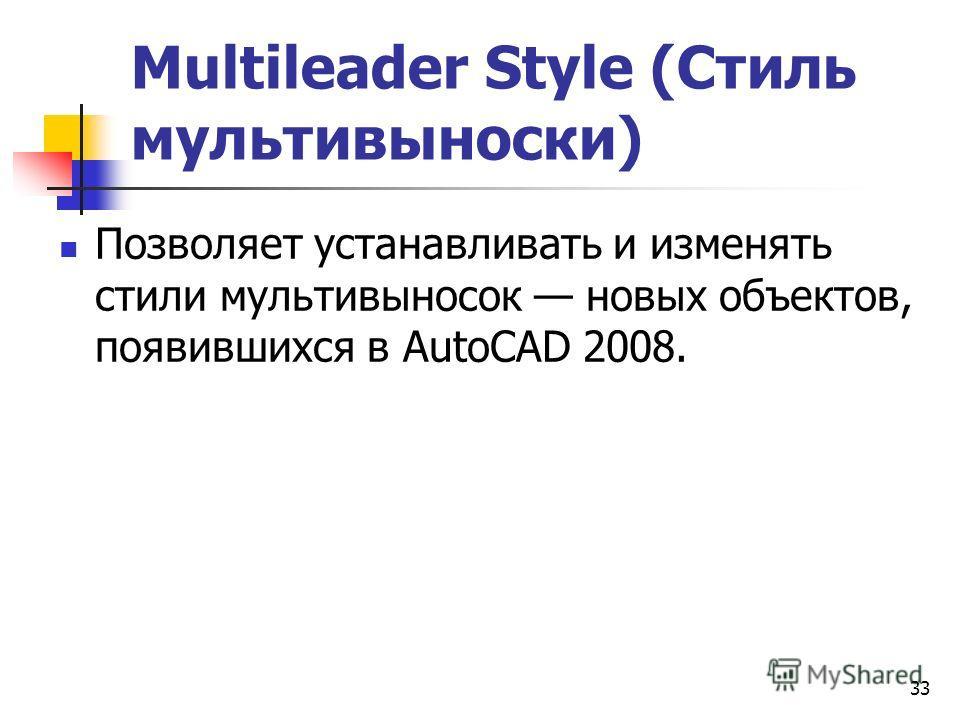 33 Multileader Style (Стиль мультивыноски) Позволяет устанавливать и изменять стили мультивыносок новых объектов, появившихся в AutoCAD 2008.