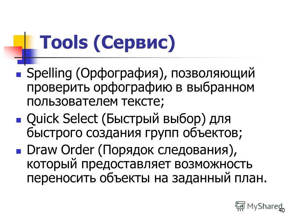 40 Tools (Сервис) Spelling (Орфография), позволяющий проверить орфографию в выбранном пользователем тексте; Quick Select (Быстрый выбор) для быстрого создания групп объектов; Draw Order (Порядок следования), который предоставляет возможность переноси