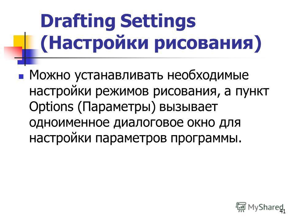 41 Drafting Settings (Настройки рисования) Можно устанавливать необходимые настройки режимов рисования, а пункт Options (Параметры) вызывает одноименное диалоговое окно для настройки параметров программы.