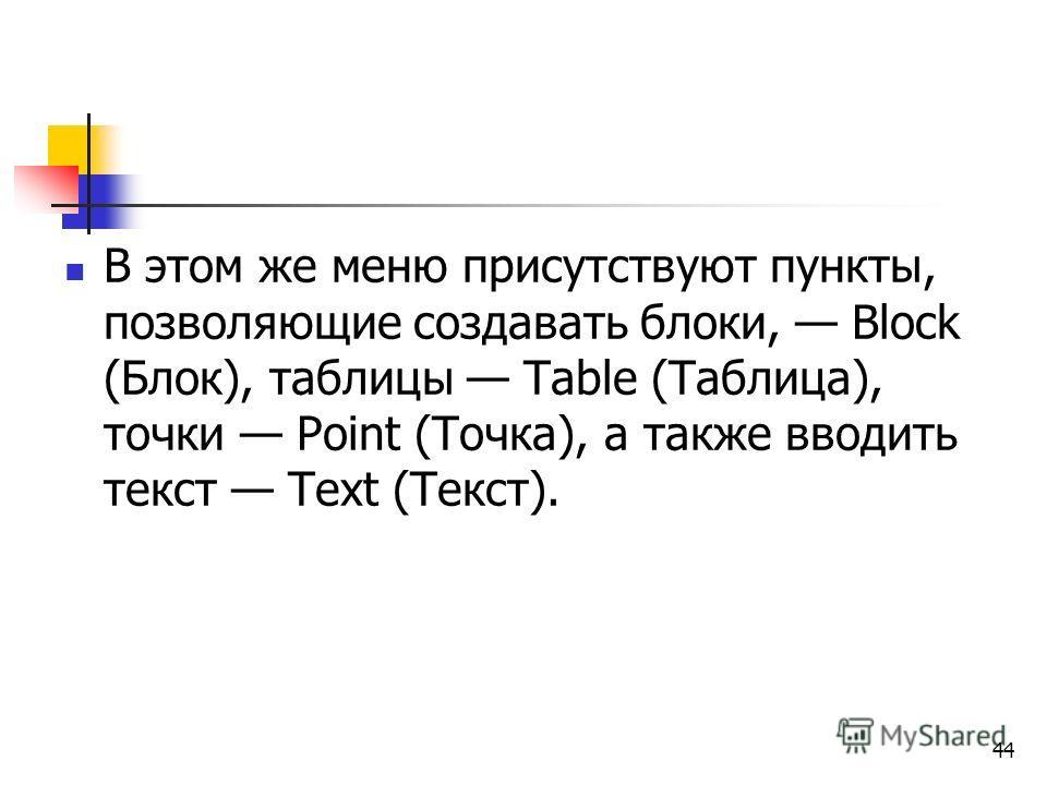 44 В этом же меню присутствуют пункты, позволяющие создавать блоки, Block (Блок), таблицы Table (Таблица), точки Point (Точка), а также вводить текст Text (Текст).