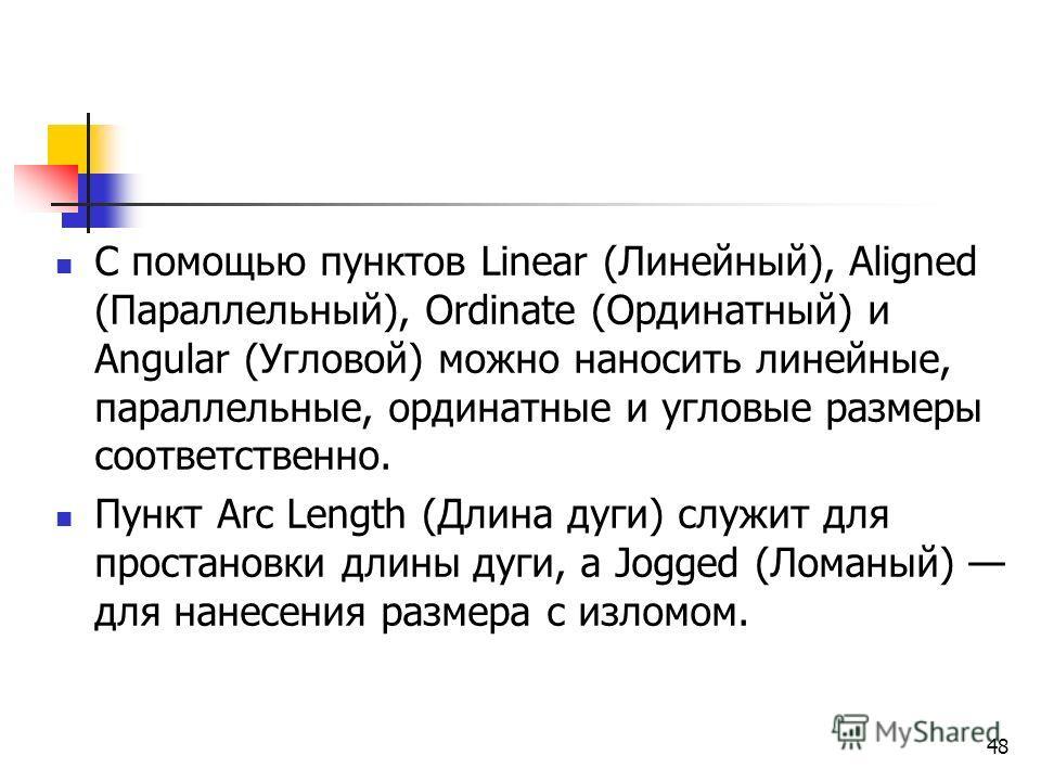 48 С помощью пунктов Linear (Линейный), Aligned (Параллельный), Ordinate (Ординатный) и Angular (Угловой) можно наносить линейные, параллельные, ординатные и угловые размеры соответственно. Пункт Arc Length (Длина дуги) служит для простановки длины д