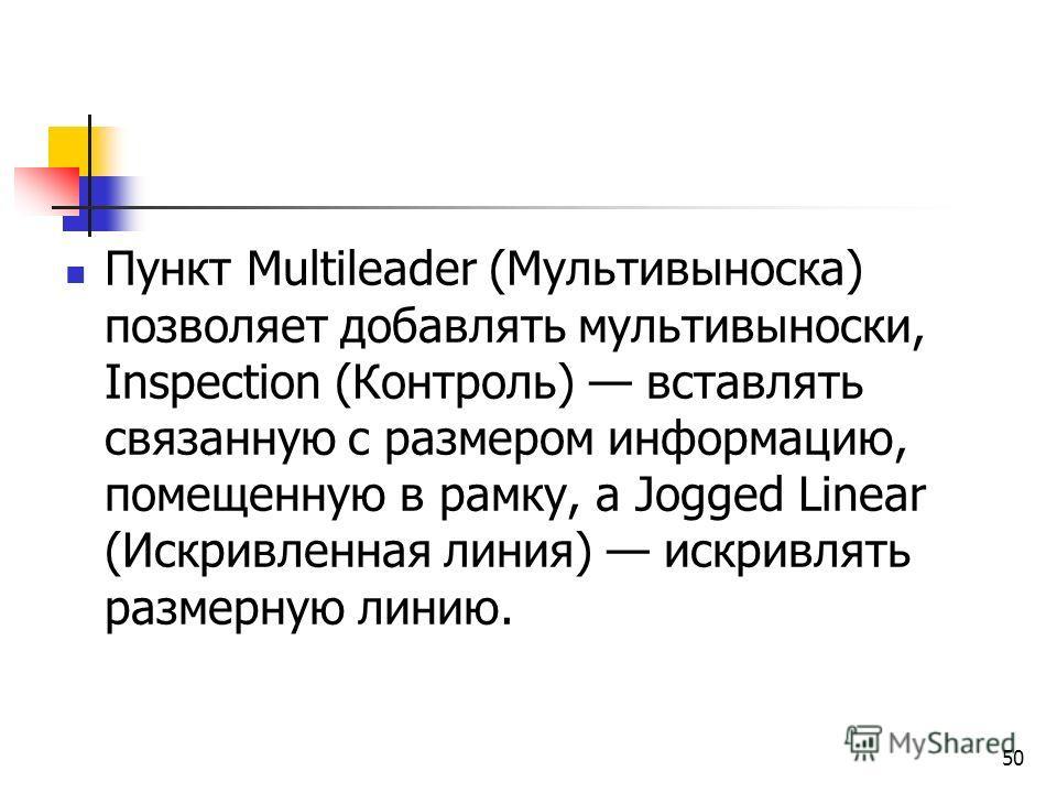 50 Пункт Multileader (Мультивыноска) позволяет добавлять мультивыноски, Inspection (Контроль) вставлять связанную с размером информацию, помещенную в рамку, а Jogged Linear (Искривленная линия) искривлять размерную линию.