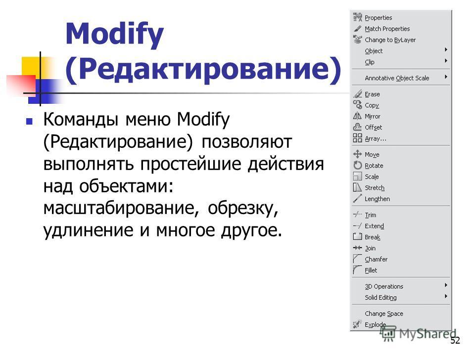 52 Modify (Редактирование) Команды меню Modify (Редактирование) позволяют выполнять простейшие действия над объектами: масштабирование, обрезку, удлинение и многое другое.