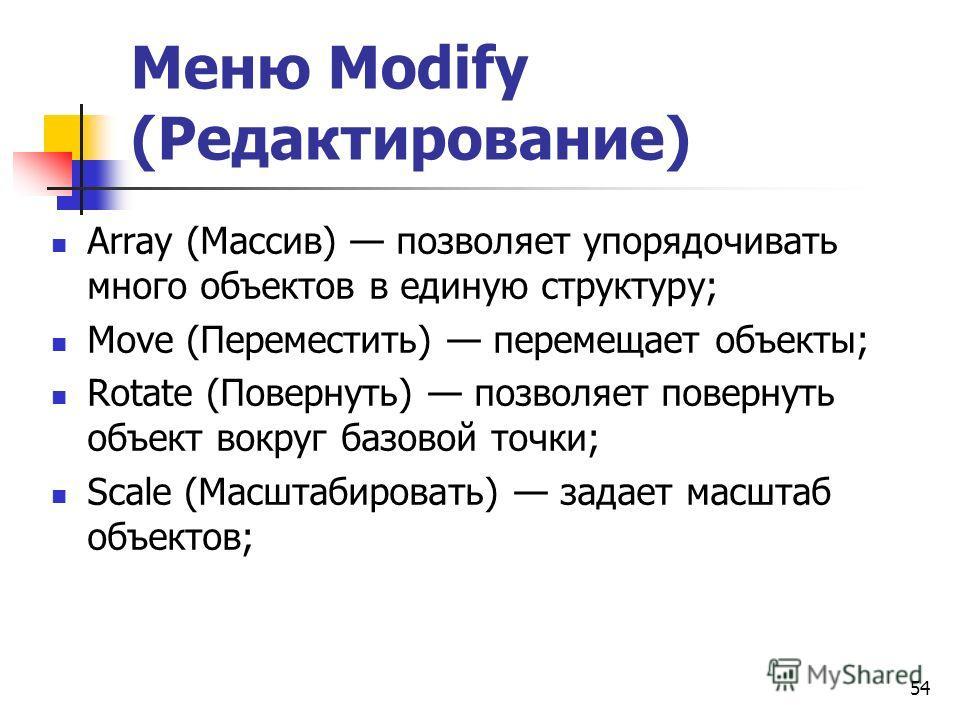 54 Меню Modify (Редактирование) Array (Массив) позволяет упорядочивать много объектов в единую структуру; Move (Переместить) перемещает объекты; Rotate (Повернуть) позволяет повернуть объект вокруг базовой точки; Scale (Масштабировать) задает масштаб