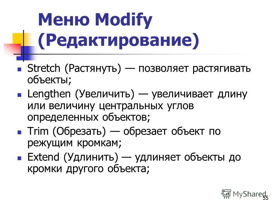 55 Меню Modify (Редактирование) Stretch (Растянуть) позволяет растягивать объекты; Lengthen (Увеличить) увеличивает длину или величину центральных углов определенных объектов; Trim (Обрезать) обрезает объект по режущим кромкам; Extend (Удлинить) удли