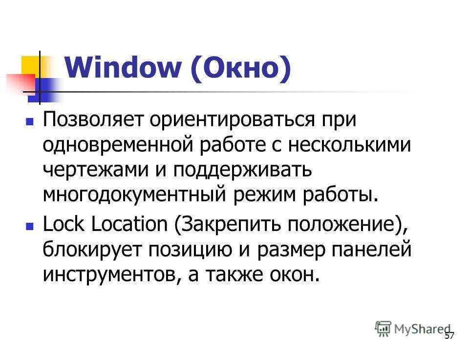 57 Window (Окно) Позволяет ориентироваться при одновременной работе с несколькими чертежами и поддерживать многодокументный режим работы. Lock Location (Закрепить положение), блокирует позицию и размер панелей инструментов, а также окон.