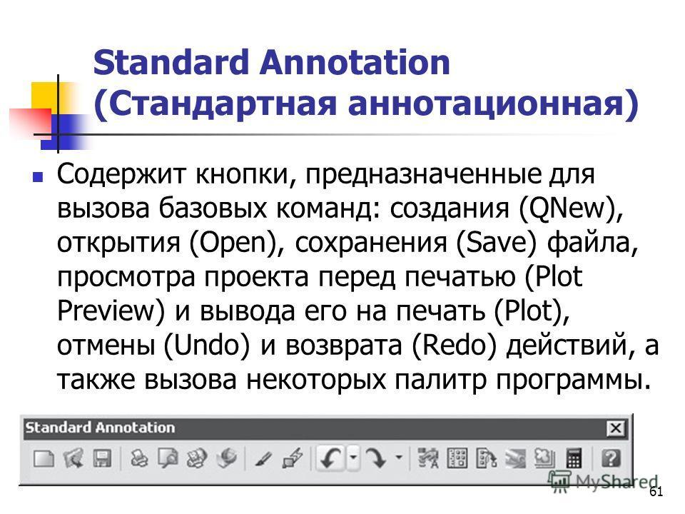61 Standard Annotation (Стандартная аннотационная) Содержит кнопки, предназначенные для вызова базовых команд: создания (QNew), открытия (Open), сохранения (Save) файла, просмотра проекта перед печатью (Plot Preview) и вывода его на печать (Plot), от