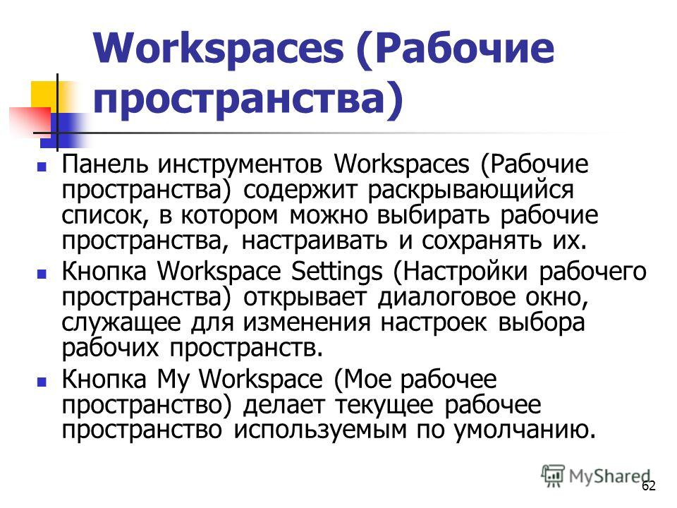 62 Workspaces (Рабочие пространства) Панель инструментов Workspaces (Рабочие пространства) содержит раскрывающийся список, в котором можно выбирать рабочие пространства, настраивать и сохранять их. Кнопка Workspace Settings (Настройки рабочего простр