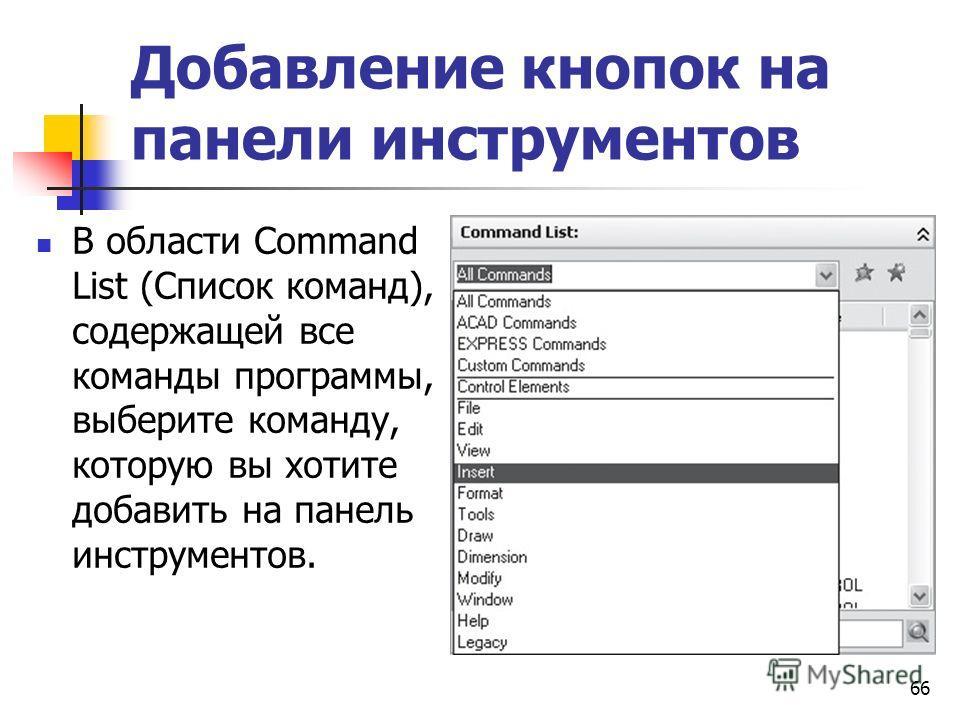66 Добавление кнопок на панели инструментов В области Command List (Список команд), содержащей все команды программы, выберите команду, которую вы хотите добавить на панель инструментов.