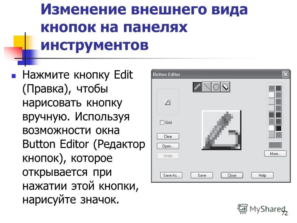 72 Изменение внешнего вида кнопок на панелях инструментов Нажмите кнопку Edit (Правка), чтобы нарисовать кнопку вручную. Используя возможности окна Button Editor (Редактор кнопок), которое открывается при нажатии этой кнопки, нарисуйте значок.