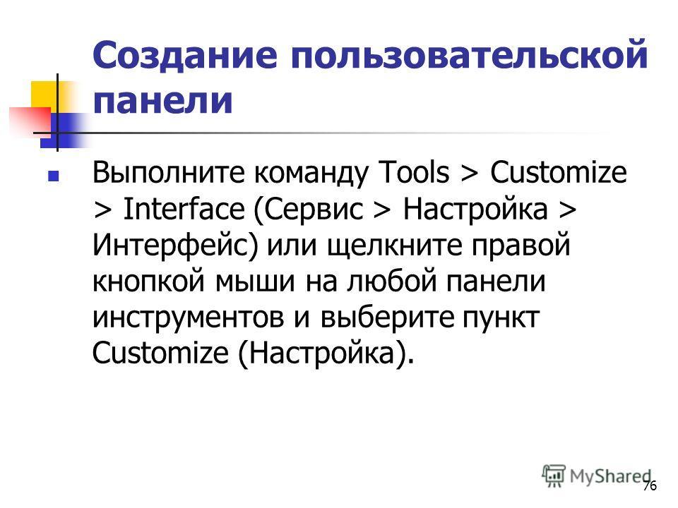 76 Создание пользовательской панели Выполните команду Tools > Customize > Interface (Сервис > Настройка > Интерфейс) или щелкните правой кнопкой мыши на любой панели инструментов и выберите пункт Customize (Настройка).