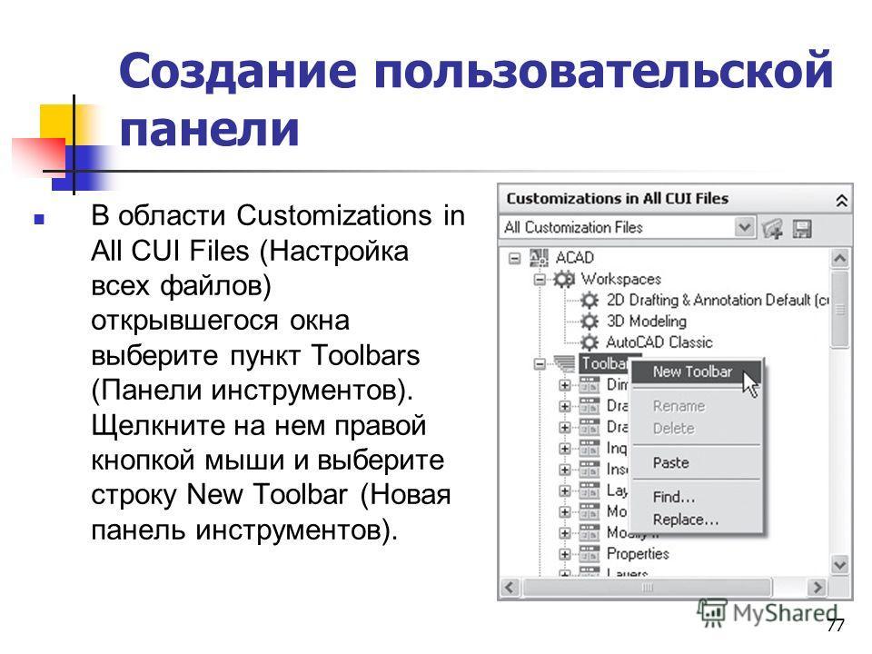 77 Создание пользовательской панели В области Customizations in All CUI Files (Настройка всех файлов) открывшегося окна выберите пункт Toolbars (Панели инструментов). Щелкните на нем правой кнопкой мыши и выберите строку New Toolbar (Новая панель инс