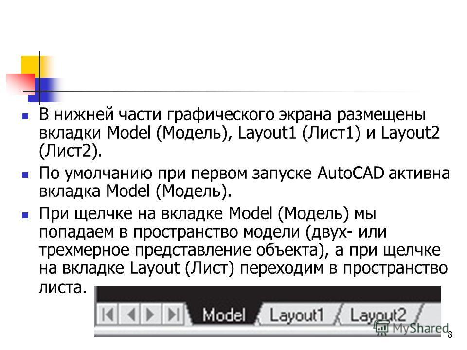 8 В нижней части графического экрана размещены вкладки Model (Модель), Layout1 (Лист 1) и Layout2 (Лист 2). По умолчанию при первом запуске AutoCAD активна вкладка Model (Модель). При щелчке на вкладке Model (Модель) мы попадаем в пространство модели
