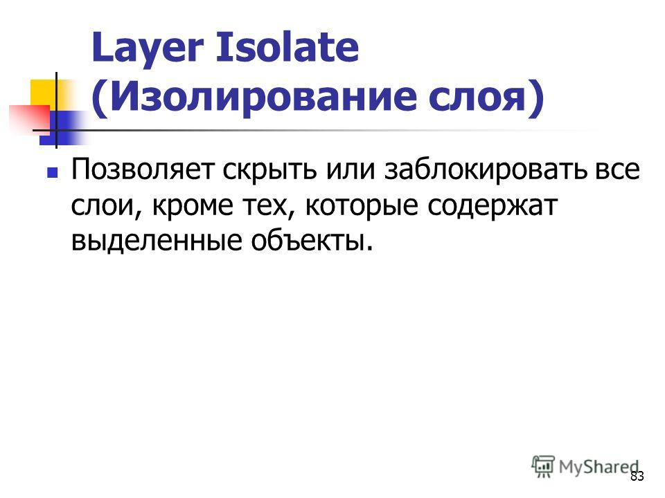 83 Layer Isolate (Изолирование слоя) Позволяет скрыть или заблокировать все слои, кроме тех, которые содержат выделенные объекты.
