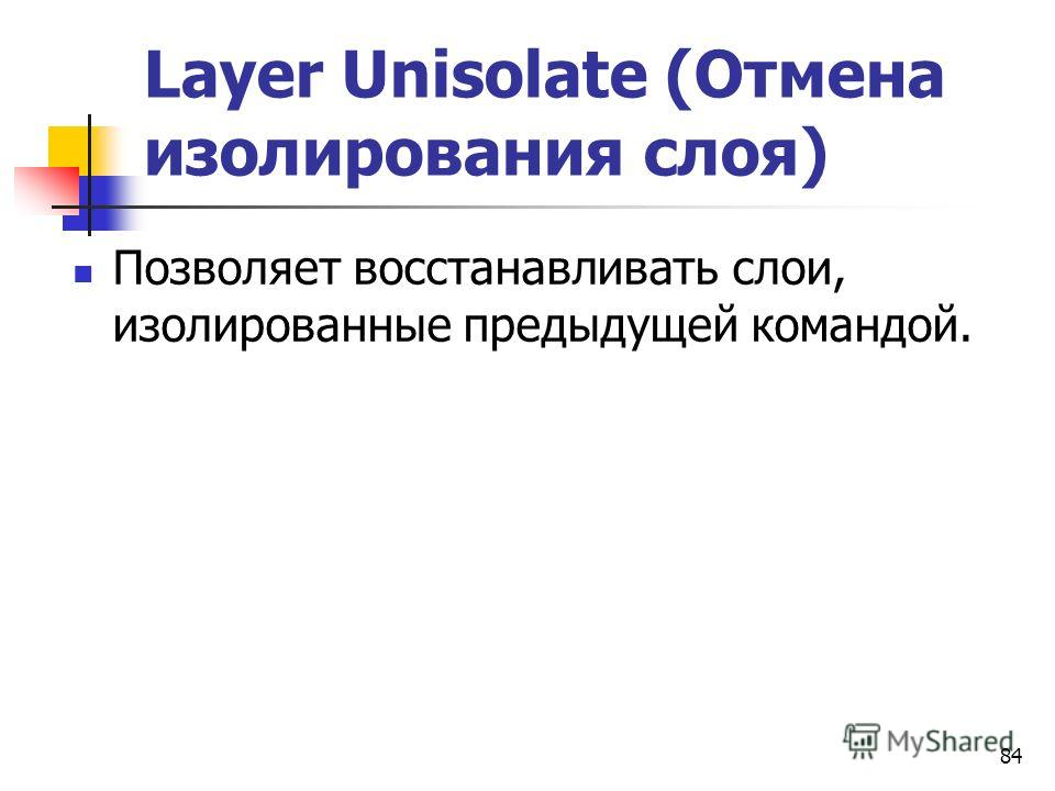 84 Layer Unisolate (Отмена изолирования слоя) Позволяет восстанавливать слои, изолированные предыдущей командой.