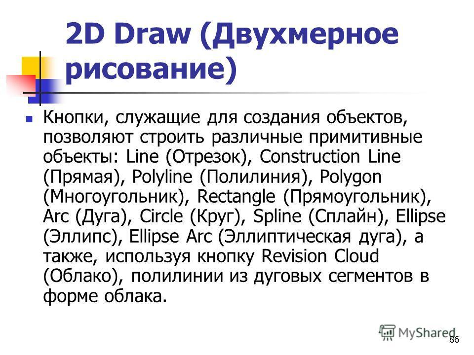 86 2D Draw (Двухмерное рисование) Кнопки, служащие для создания объектов, позволяют строить различные примитивные объекты: Line (Отрезок), Construction Line (Прямая), Polyline (Полилиния), Polygon (Многоугольник), Rectangle (Прямоугольник), Arc (Дуга