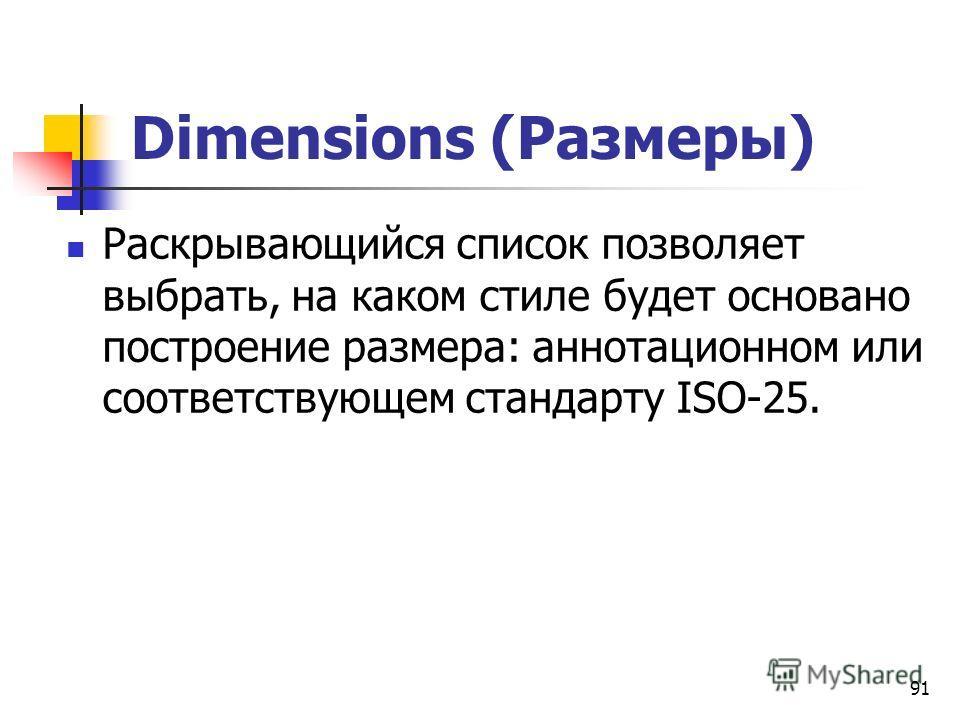 91 Dimensions (Размеры) Раскрывающийся список позволяет выбрать, на каком стиле будет основано построение размера: аннотационном или соответствующем стандарту ISO-25.